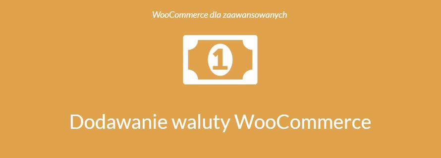 Waluta WooCommerce – dodajemy własną